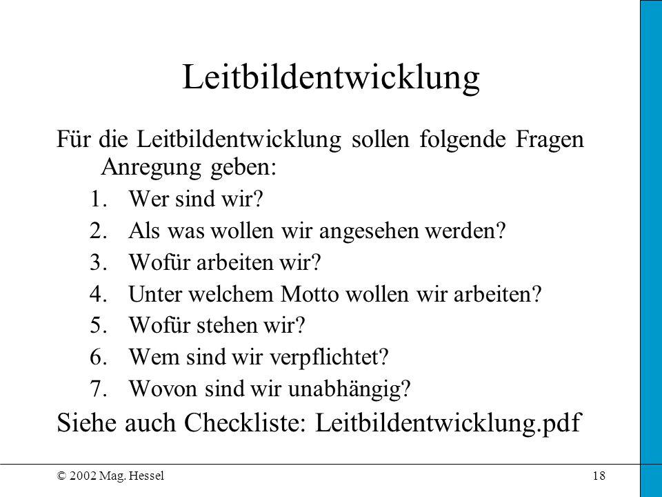 © 2002 Mag. Hessel18 Leitbildentwicklung Für die Leitbildentwicklung sollen folgende Fragen Anregung geben: 1.Wer sind wir? 2.Als was wollen wir anges