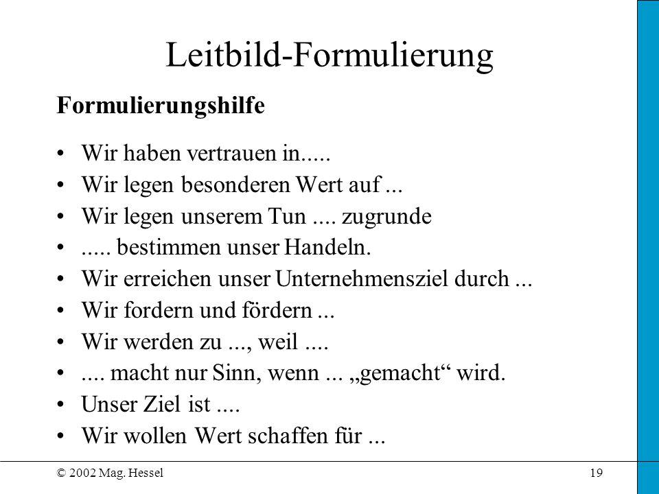 © 2002 Mag. Hessel19 Leitbild-Formulierung Formulierungshilfe Wir haben vertrauen in..... Wir legen besonderen Wert auf... Wir legen unserem Tun.... z