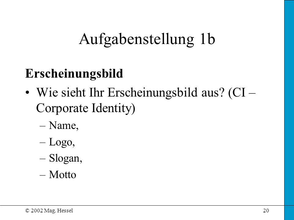 © 2002 Mag. Hessel20 Aufgabenstellung 1b Erscheinungsbild Wie sieht Ihr Erscheinungsbild aus? (CI – Corporate Identity) –Name, –Logo, –Slogan, –Motto