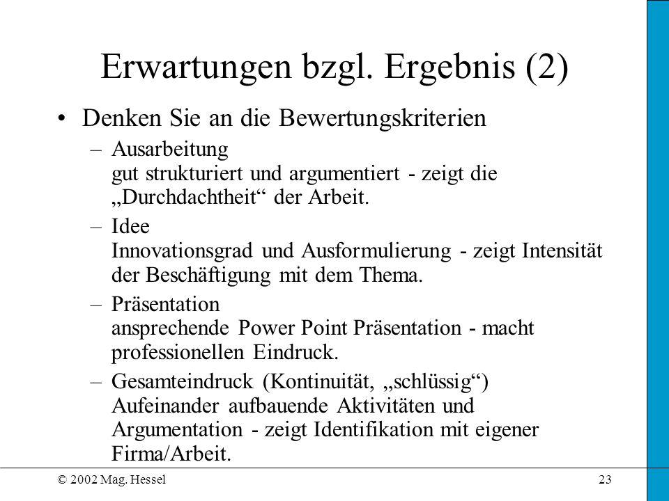 © 2002 Mag. Hessel23 Erwartungen bzgl. Ergebnis (2) Denken Sie an die Bewertungskriterien –Ausarbeitung gut strukturiert und argumentiert - zeigt die
