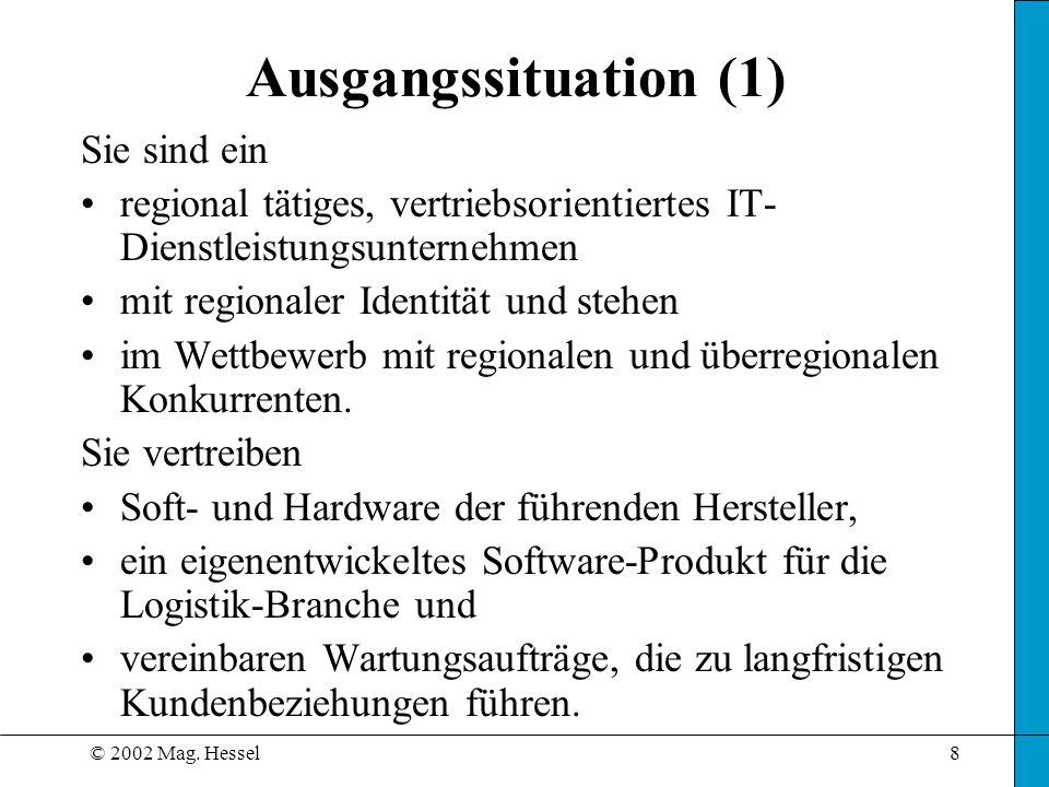 © 2002 Mag. Hessel8 Ausgangssituation (1) Sie sind ein regional tätiges, vertriebsorientiertes IT- Dienstleistungsunternehmen mit regionaler Identität