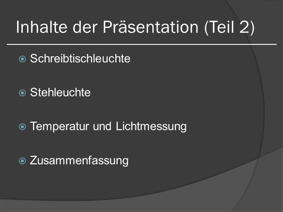 Inhalte der Präsentation (Teil 2) Schreibtischleuchte Stehleuchte Temperatur und Lichtmessung Zusammenfassung