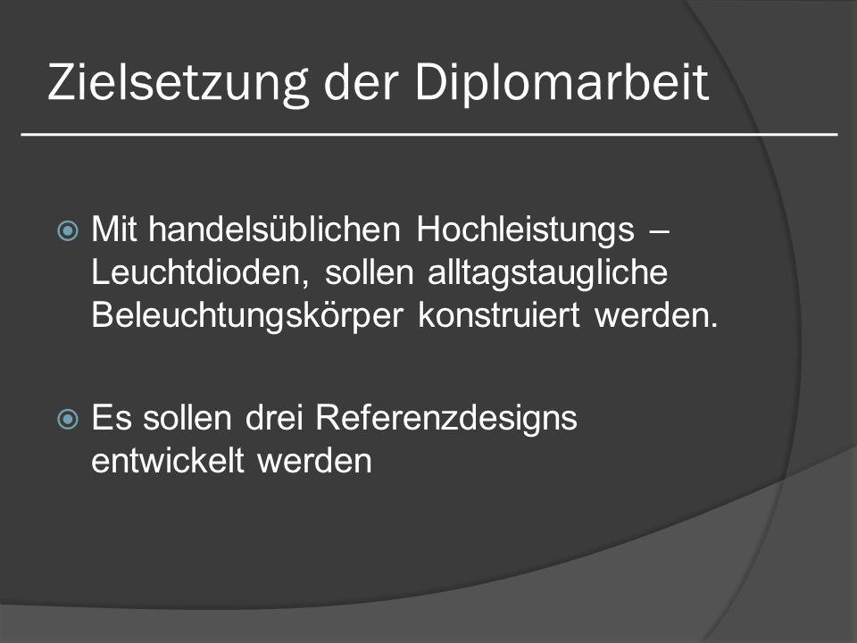 Zielsetzung der Diplomarbeit Mit handelsüblichen Hochleistungs – Leuchtdioden, sollen alltagstaugliche Beleuchtungskörper konstruiert werden. Es solle