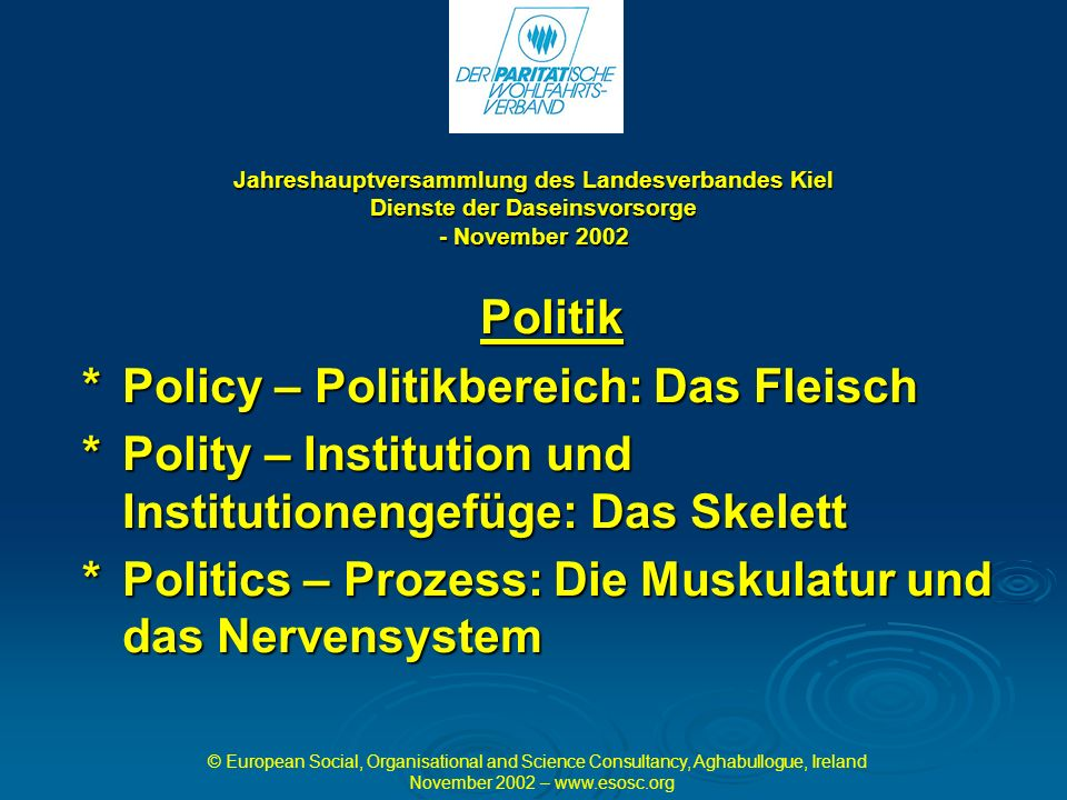 Jahreshauptversammlung des Landesverbandes Kiel Dienste der Daseinsvorsorge - November 2002 Politik *Policy – Politikbereich: Das Fleisch *Polity – Institution und Institutionengefüge: Das Skelett *Politics – Prozess: Die Muskulatur und das Nervensystem © European Social, Organisational and Science Consultancy, Aghabullogue, Ireland November 2002 –