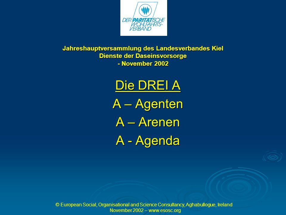 Jahreshauptversammlung des Landesverbandes Kiel Dienste der Daseinsvorsorge - November 2002 Die DREI A A – Agenten A – Arenen A - Agenda © European Social, Organisational and Science Consultancy, Aghabullogue, Ireland November 2002 – www.esosc.org