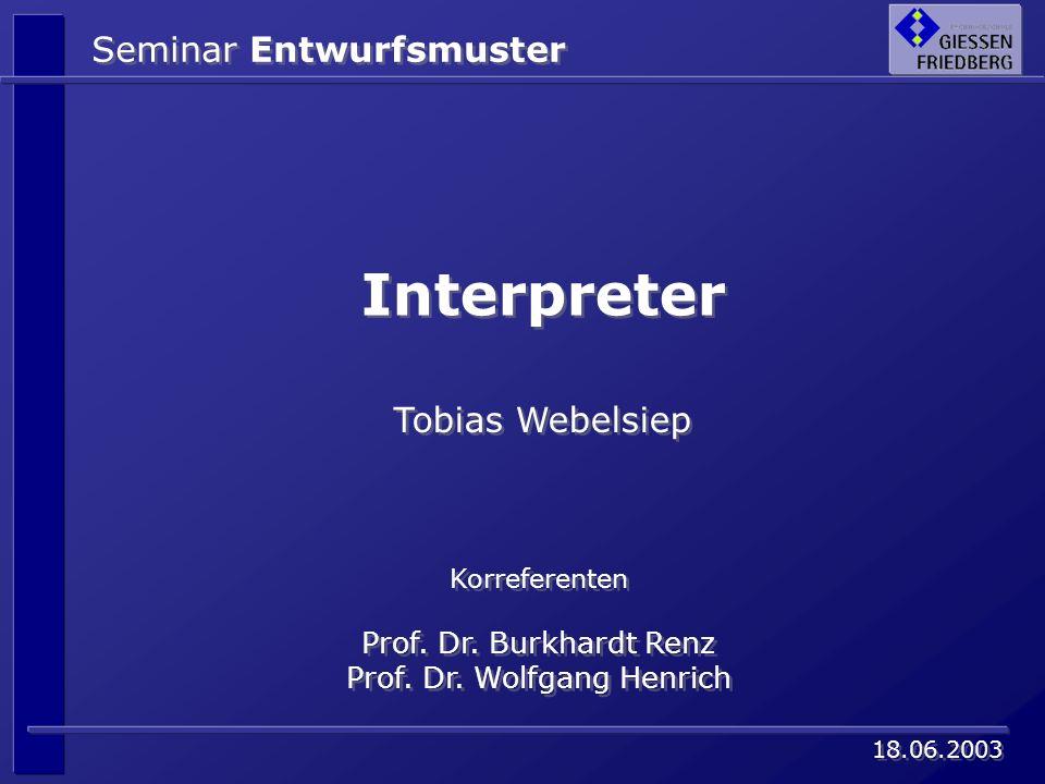 Seminar Entwurfsmuster Interpreter Korreferenten Prof. Dr. Burkhardt Renz Prof. Dr. Wolfgang Henrich Korreferenten Prof. Dr. Burkhardt Renz Prof. Dr.