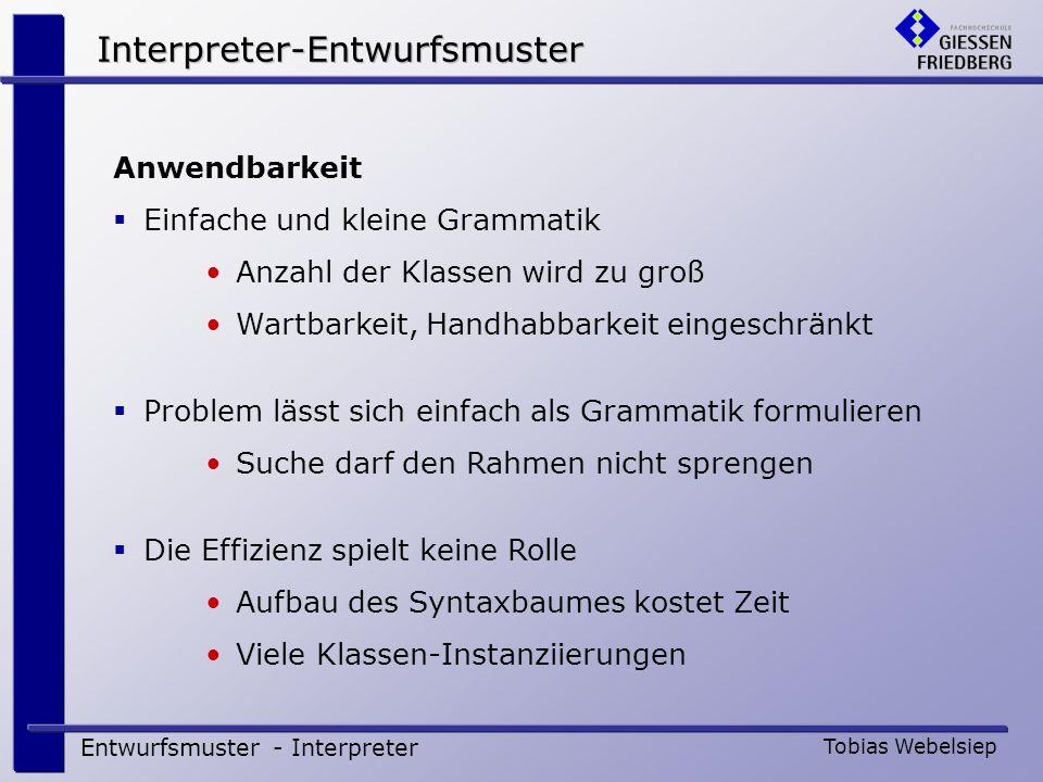 Interpreter-Entwurfsmuster Entwurfsmuster - Interpreter Tobias Webelsiep Anwendbarkeit Einfache und kleine Grammatik Anzahl der Klassen wird zu groß W
