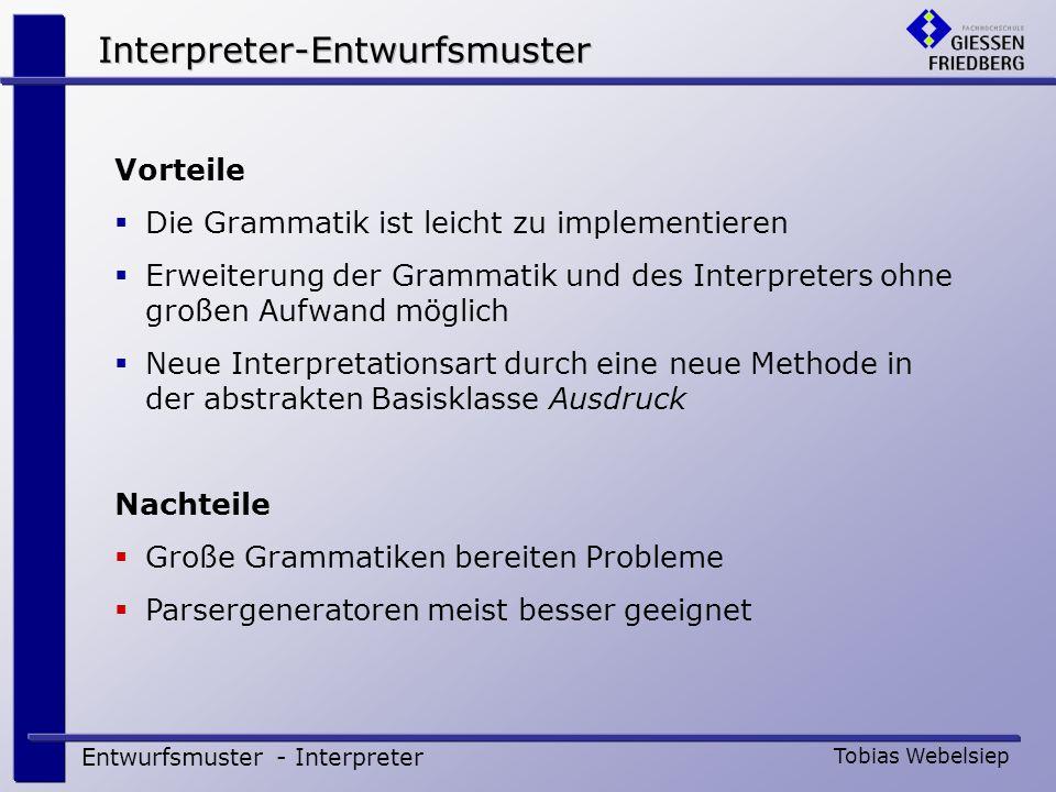 Interpreter-Entwurfsmuster Entwurfsmuster - Interpreter Tobias Webelsiep Vorteile Die Grammatik ist leicht zu implementieren Erweiterung der Grammatik