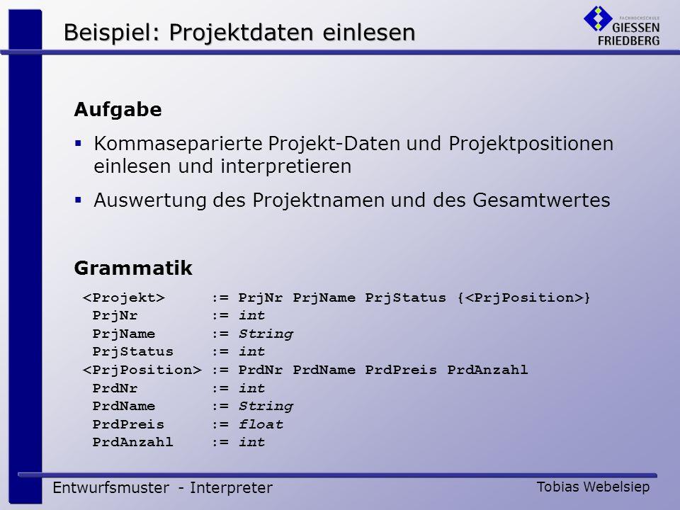 Beispiel: Projektdaten einlesen Entwurfsmuster - Interpreter Tobias Webelsiep Aufgabe Kommaseparierte Projekt-Daten und Projektpositionen einlesen und
