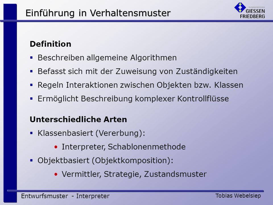 Interpreter - Definition Entwurfsmuster - Interpreter Tobias Webelsiep Definiere für eine gegebene Sprache eine Repräsentation der Grammatik sowie einen Interpreter, der die Repräsentation nutzt, um Sätze in der Sprache zu interpretieren. [GoF] Löse ein Problem, indem es rekursiv in kleinere unabhängige Probleme unterteilt wird.