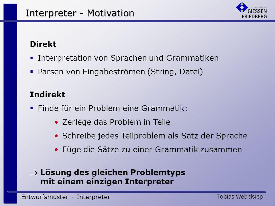 Interpreter – Beispiel (1) Entwurfsmuster - Interpreter Tobias Webelsiep Interpreter für Römische Zahlen Eingabe römischer Zahlen Ausgabe Interger-Zahlen Grammatik := := { M } := { C }   CD   D { C }   CM := { X }   XL   L { X }   XC := { I }   IV   V { I }   IX