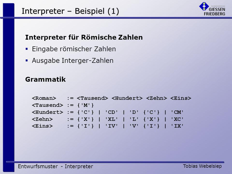 Kritische Würdigung Entwurfsmuster - Interpreter Tobias Webelsiep Besonderheit bei der Implementierung Einfache Möglichkeit der Kommando-Eingabe Fehlerbehandlung kann umfangreich werden Bei großen Syntaxbäumen hilft Iterator-Muster Typische Anwendungsgebiete Ausdruck-Interpreter in Mathematica Übersetzer für Smalltalk Generator für Ausgabe.