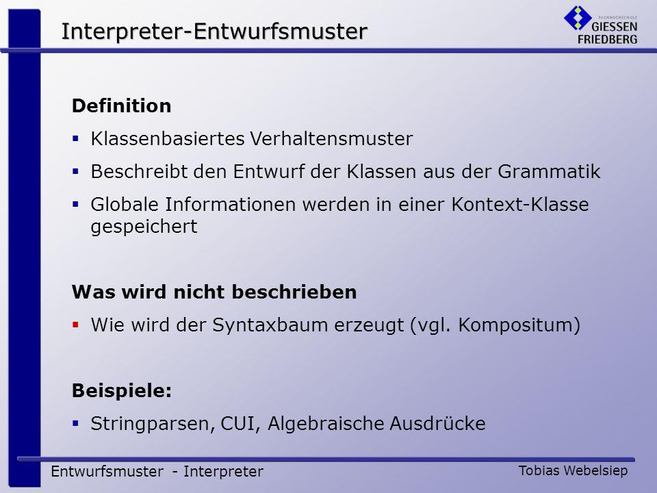 Interpreter-Entwurfsmuster Entwurfsmuster - Interpreter Tobias Webelsiep Definition Klassenbasiertes Verhaltensmuster Beschreibt den Entwurf der Klass