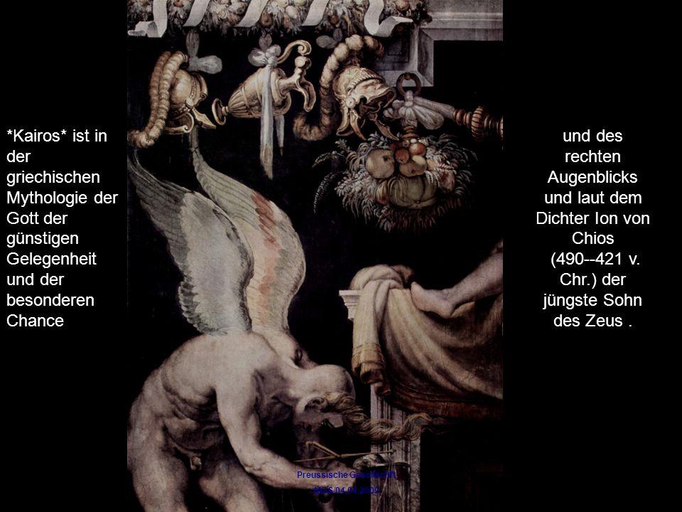 Preussische Gesellschft MGS/04.04.2009 *Kairos* ist in der griechischen Mythologie der Gott der günstigen Gelegenheit und der besonderen Chance und des rechten Augenblicks und laut dem Dichter Ion von Chios (490--421 v.