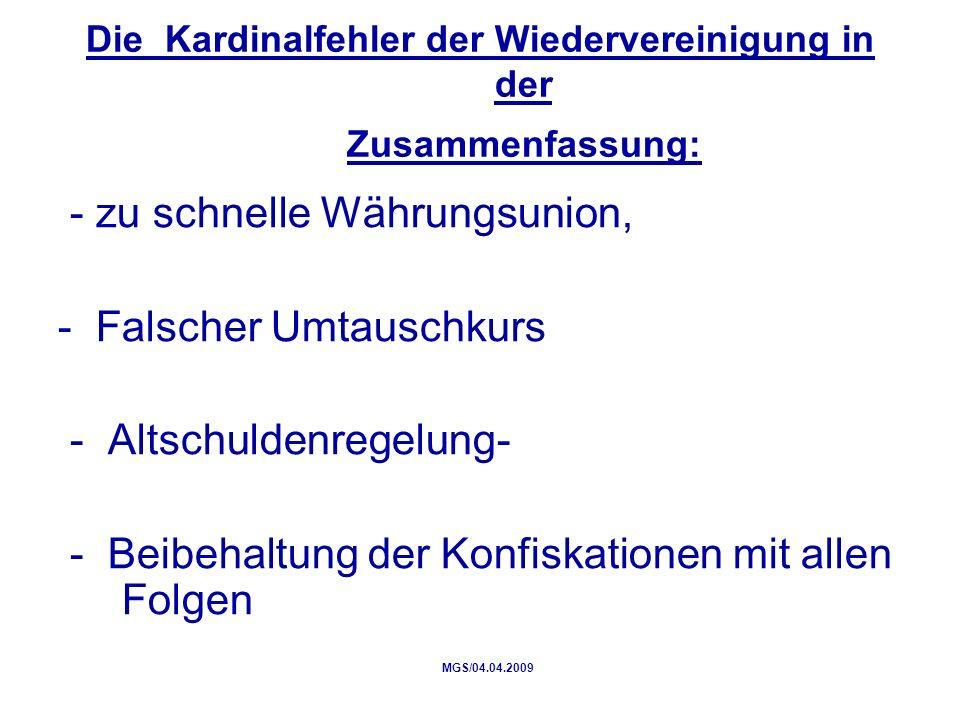 Die Kardinalfehler der Wiedervereinigung in der Zusammenfassung: - zu schnelle Währungsunion, - Falscher Umtauschkurs - Altschuldenregelung- - Beibehaltung der Konfiskationen mit allen Folgen MGS/04.04.2009