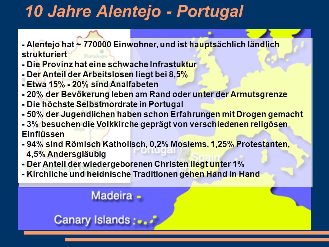 10 Jahre Alentejo - Portugal - Alentejo hat ~ 770000 Einwohner, und ist hauptsächlich ländlich strukturiert - Die Provinz hat eine schwache Infrastuktur - Der Anteil der Arbeitslosen liegt bei 8,5% - Etwa 15% - 20% sind Analfabeten - 20% der Bevökerung leben am Rand oder unter der Armutsgrenze - Die höchste Selbstmordrate in Portugal - 50% der Jugendlichen haben schon Erfahrungen mit Drogen gemacht - 3% besuchen die Volkkirche geprägt von verschiedenen religösen Einflüssen - 94% sind Römisch Katholisch, 0,2% Moslems, 1,25% Protestanten, 4,5% Andersgläubig - Der Anteil der wiedergeborenen Christen liegt unter 1% - Kirchliche und heidnische Traditionen gehen Hand in Hand