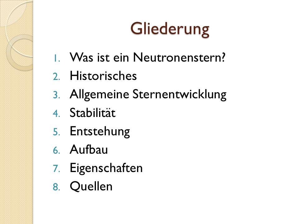 Gliederung 1. Was ist ein Neutronenstern? 2. Historisches 3. Allgemeine Sternentwicklung 4. Stabilität 5. Entstehung 6. Aufbau 7. Eigenschaften 8. Que