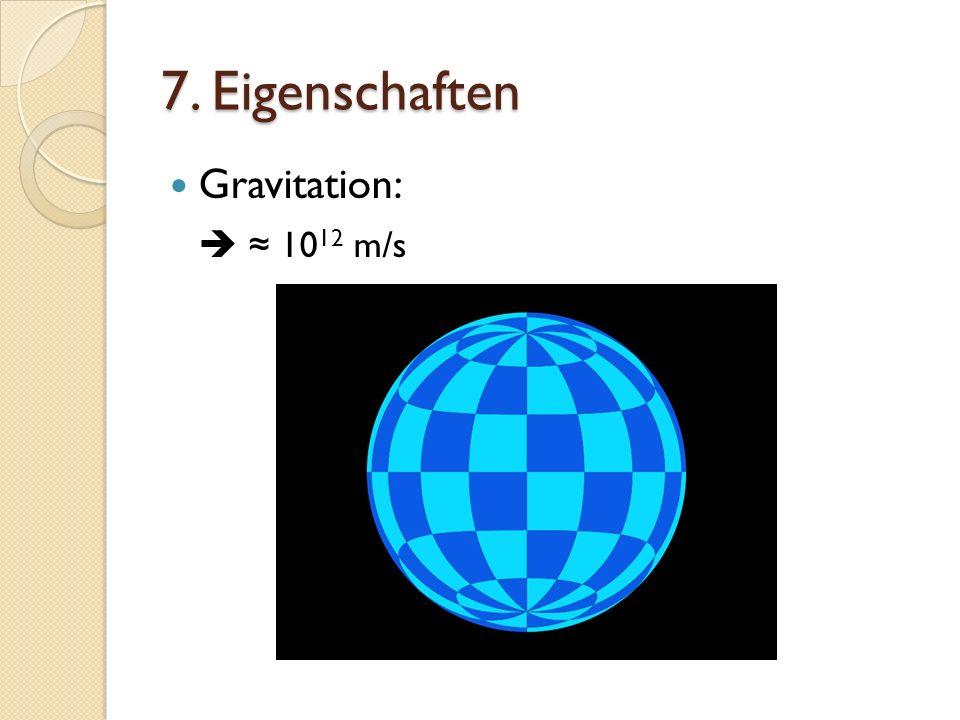7. Eigenschaften Gravitation: 10 12 m/s