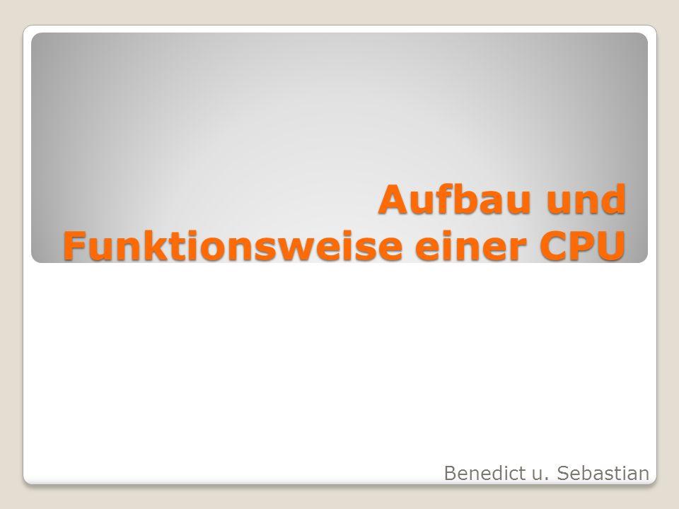 Aufbau und Funktionsweise einer CPU Benedict u. Sebastian