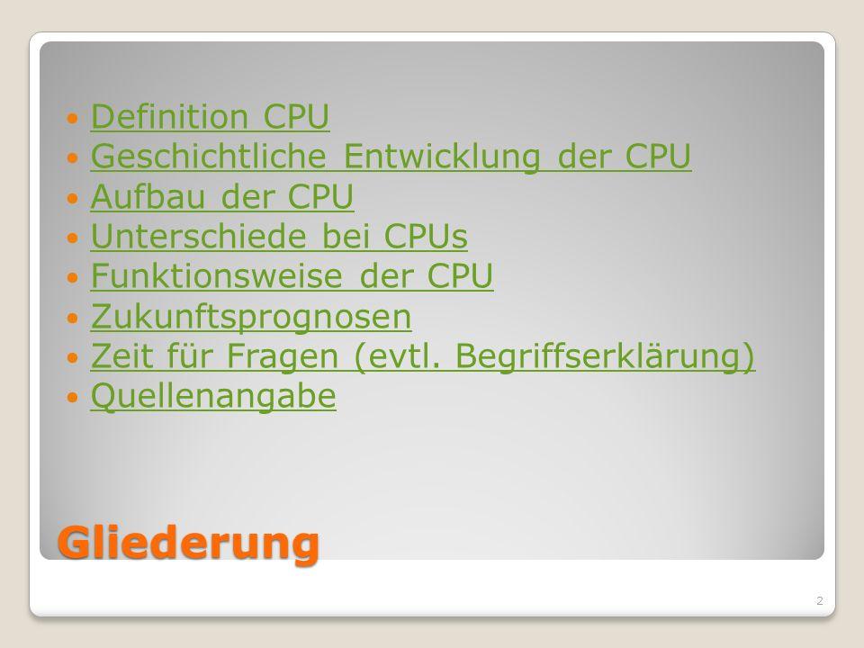 Gliederung Definition CPU Geschichtliche Entwicklung der CPU Aufbau der CPU Unterschiede bei CPUs Funktionsweise der CPU Zukunftsprognosen Zeit für Fr