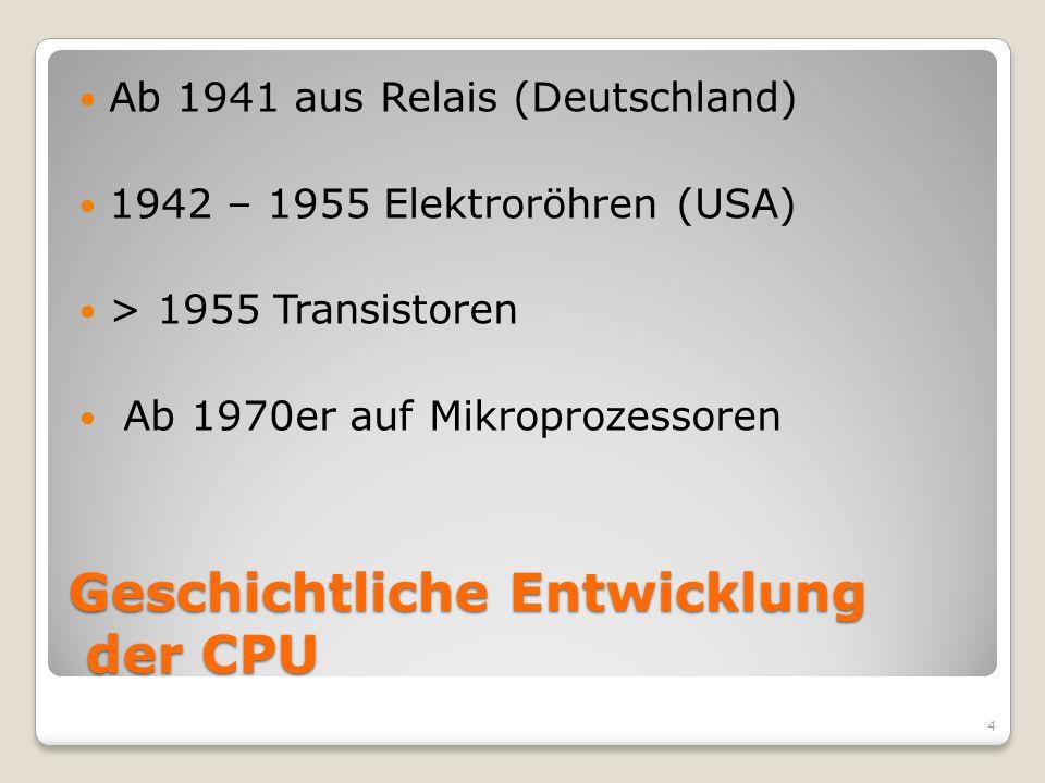Geschichtliche Entwicklung der CPU Ab 1941 aus Relais (Deutschland) 1942 – 1955 Elektroröhren (USA) > 1955 Transistoren Ab 1970er auf Mikroprozessoren