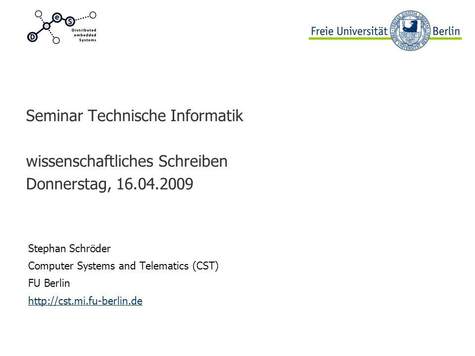 Seminar Technische Informatik wissenschaftliches Schreiben Donnerstag, 16.04.2009 Stephan Schröder Computer Systems and Telematics (CST) FU Berlin http://cst.mi.fu-berlin.de