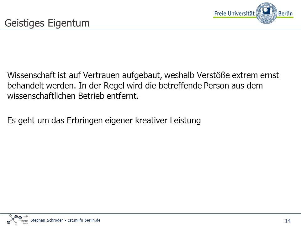 14 Stephan Schröder cst.mi.fu-berlin.de Geistiges Eigentum Wissenschaft ist auf Vertrauen aufgebaut, weshalb Verstöße extrem ernst behandelt werden.