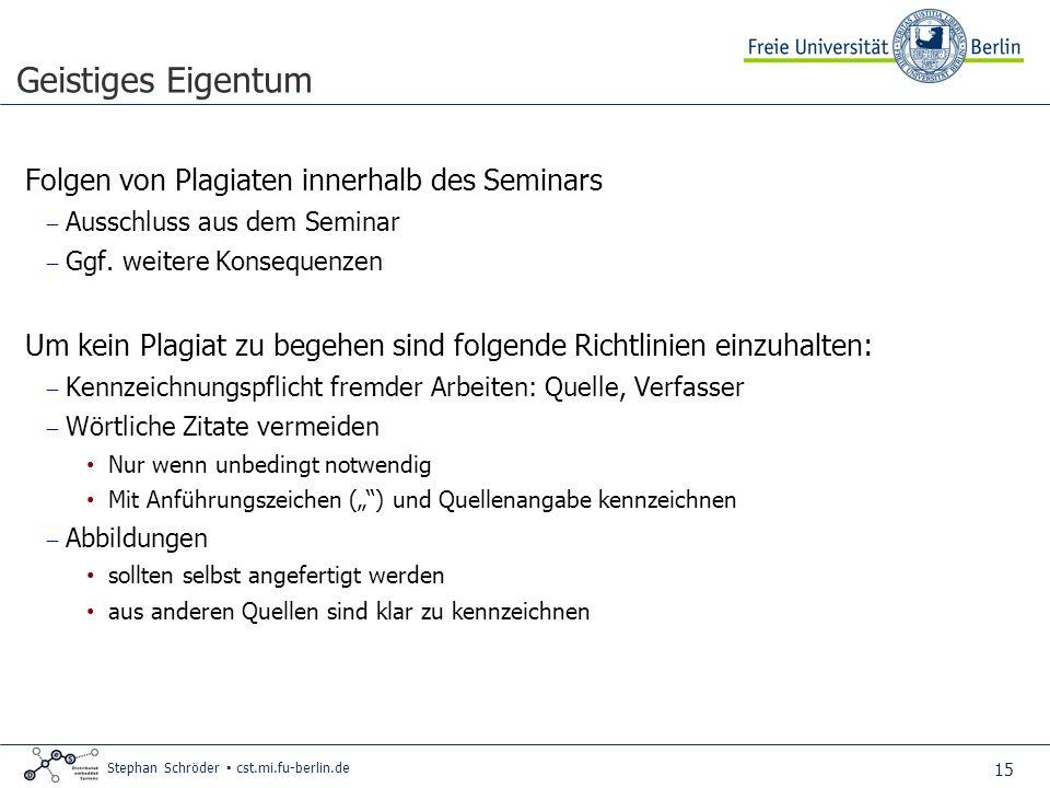 15 Stephan Schröder cst.mi.fu-berlin.de Geistiges Eigentum Folgen von Plagiaten innerhalb des Seminars Ausschluss aus dem Seminar Ggf.