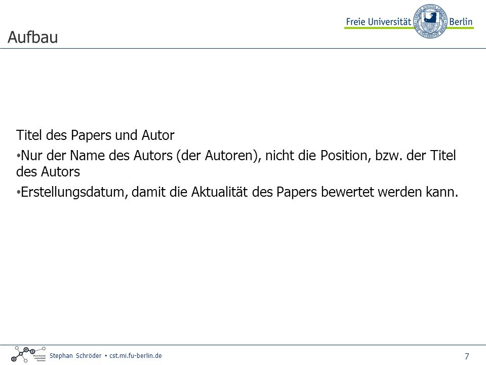 7 Stephan Schröder cst.mi.fu-berlin.de Aufbau Titel des Papers und Autor Nur der Name des Autors (der Autoren), nicht die Position, bzw.