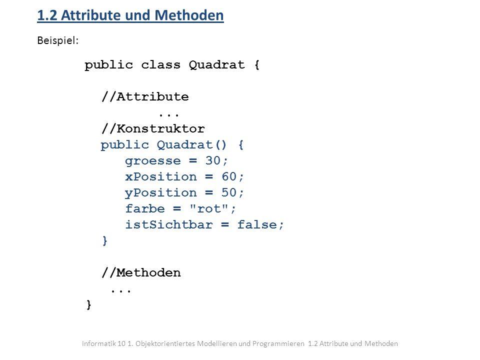 Informatik 10 1. Objektorientiertes Modellieren und Programmieren 1.2 Attribute und Methoden 1.2 Attribute und Methoden Beispiel: public class Quadrat