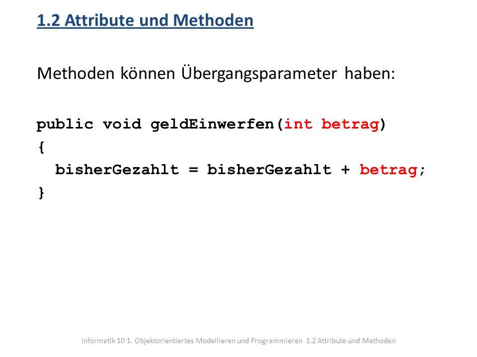 Informatik 10 1. Objektorientiertes Modellieren und Programmieren 1.2 Attribute und Methoden 1.2 Attribute und Methoden Methoden können Übergangsparam