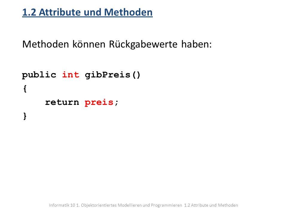 Informatik 10 1. Objektorientiertes Modellieren und Programmieren 1.2 Attribute und Methoden 1.2 Attribute und Methoden Methoden können Rückgabewerte