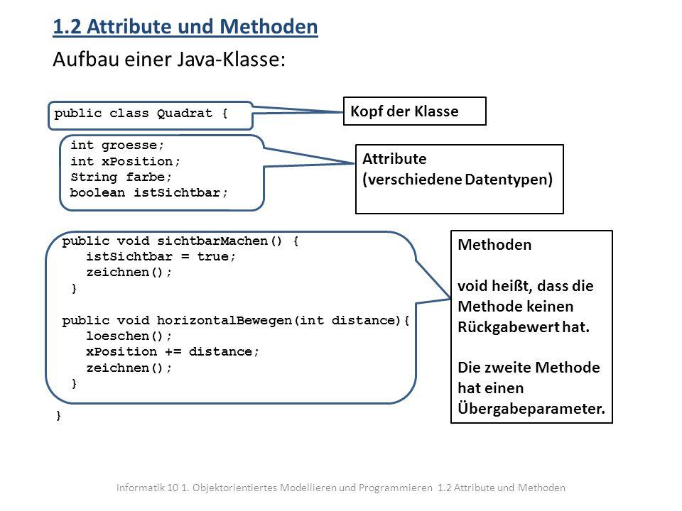 Informatik 10 1. Objektorientiertes Modellieren und Programmieren 1.2 Attribute und Methoden 1.2 Attribute und Methoden Aufbau einer Java-Klasse: publ
