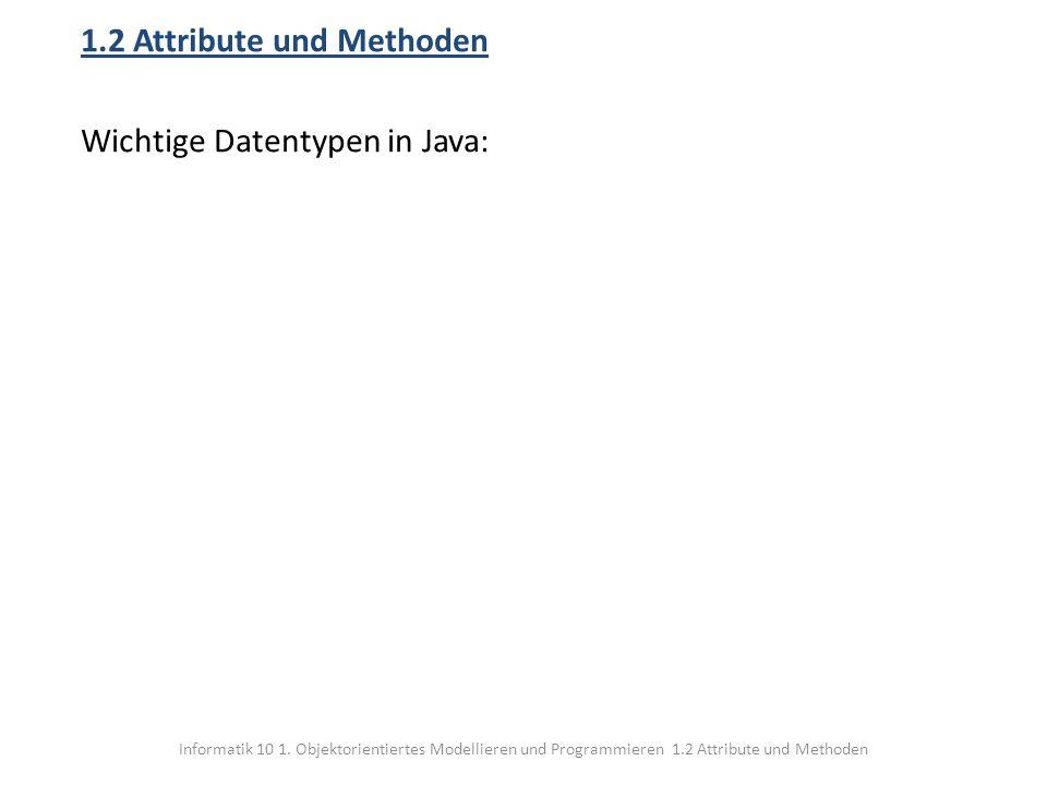 Informatik 10 1. Objektorientiertes Modellieren und Programmieren 1.2 Attribute und Methoden 1.2 Attribute und Methoden Wichtige Datentypen in Java: