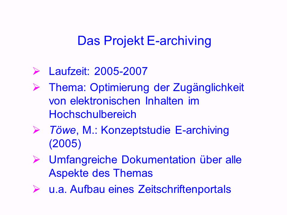 Das Projekt E-archiving Laufzeit: 2005-2007 Thema: Optimierung der Zugänglichkeit von elektronischen Inhalten im Hochschulbereich Töwe, M.: Konzeptstudie E-archiving (2005) Umfangreiche Dokumentation über alle Aspekte des Themas u.a.