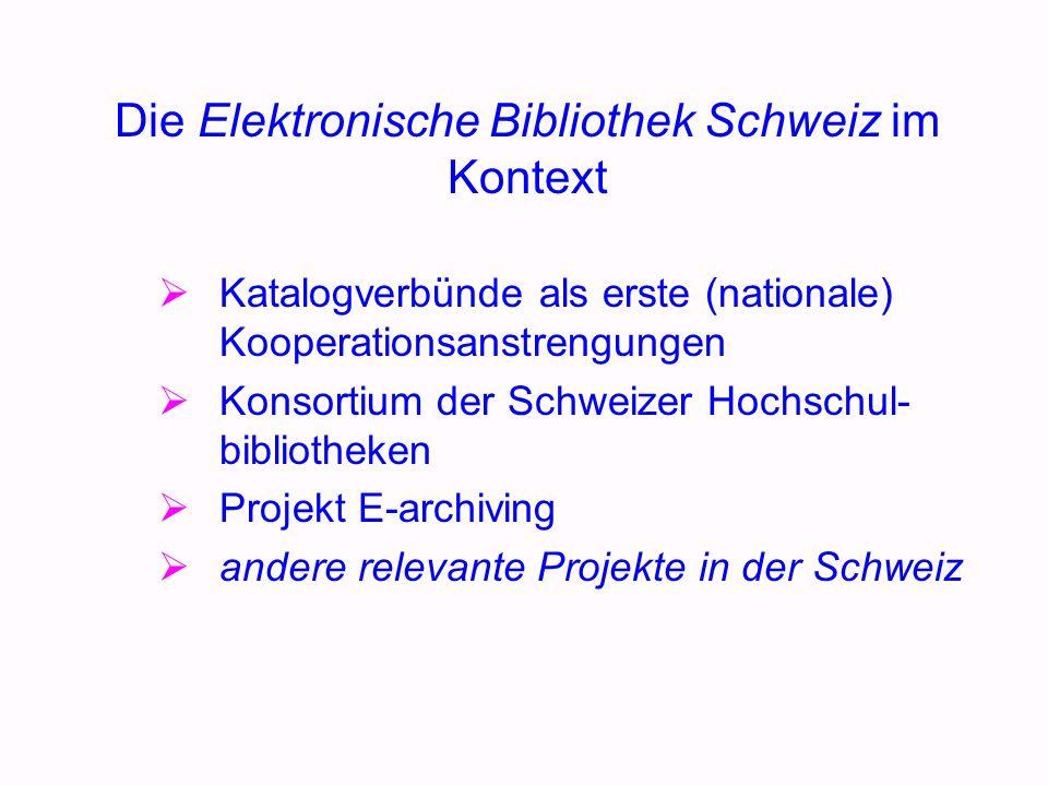 Die Elektronische Bibliothek Schweiz im Kontext Katalogverbünde als erste (nationale) Kooperationsanstrengungen Konsortium der Schweizer Hochschul- bibliotheken Projekt E-archiving andere relevante Projekte in der Schweiz