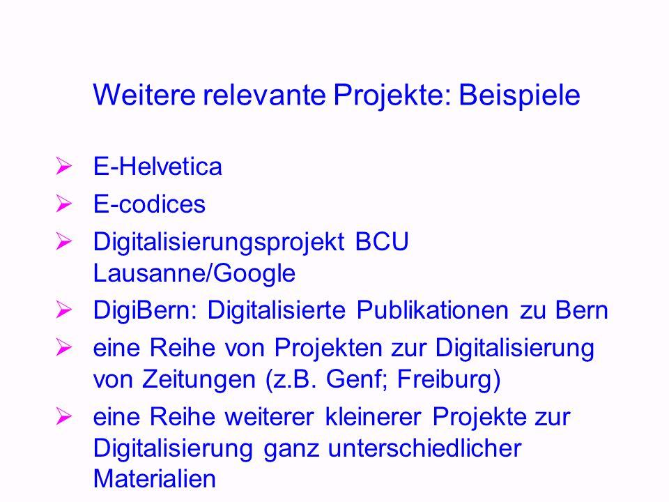 Weitere relevante Projekte: Beispiele E-Helvetica E-codices Digitalisierungsprojekt BCU Lausanne/Google DigiBern: Digitalisierte Publikationen zu Bern eine Reihe von Projekten zur Digitalisierung von Zeitungen (z.B.
