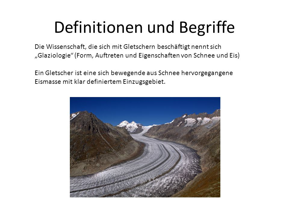 Definitionen und Begriffe Die Wissenschaft, die sich mit Gletschern beschäftigt nennt sich Glaziologie (Form, Auftreten und Eigenschaften von Schnee und Eis) Ein Gletscher ist eine sich bewegende aus Schnee hervorgegangene Eismasse mit klar definiertem Einzugsgebiet.