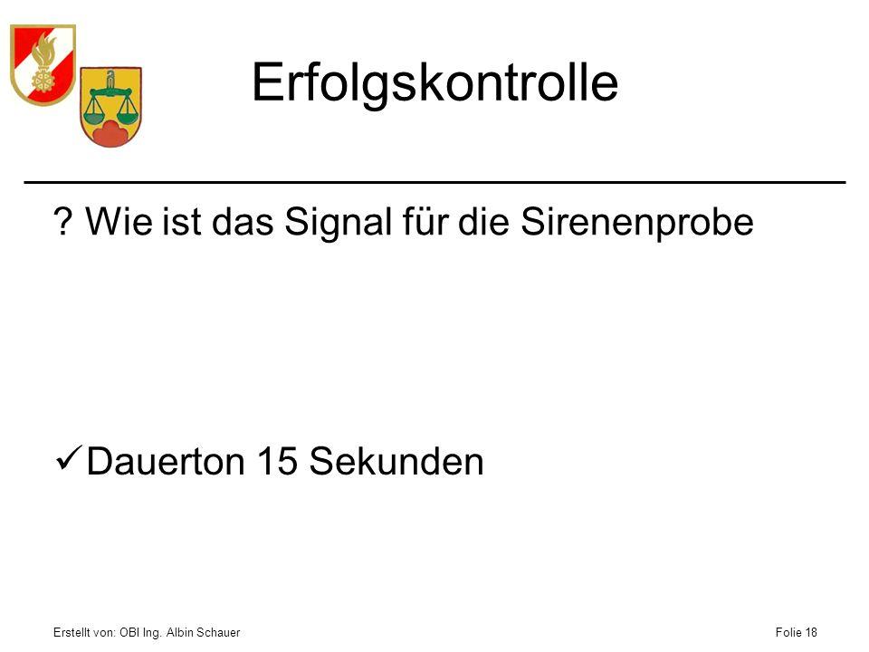 Erstellt von: OBI Ing. Albin SchauerFolie 18 Erfolgskontrolle ?Wie ist das Signal für die Sirenenprobe Dauerton 15 Sekunden