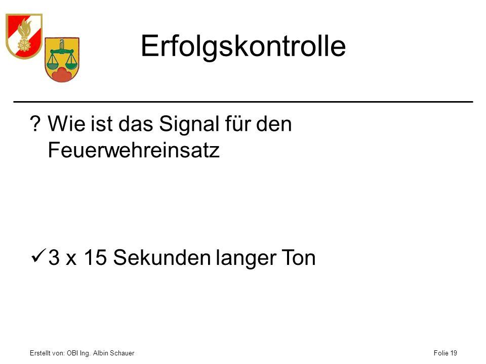 Erstellt von: OBI Ing. Albin SchauerFolie 19 Erfolgskontrolle ?Wie ist das Signal für den Feuerwehreinsatz 3 x 15 Sekunden langer Ton