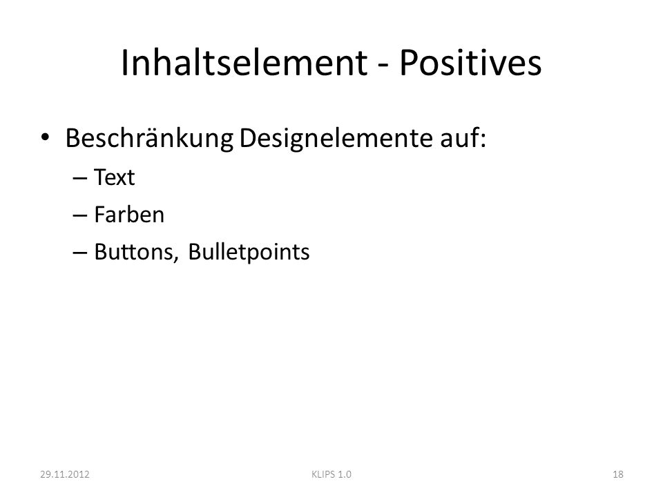Inhaltselement - Positives Beschränkung Designelemente auf: – Text – Farben – Buttons, Bulletpoints 29.11.201218KLIPS 1.0