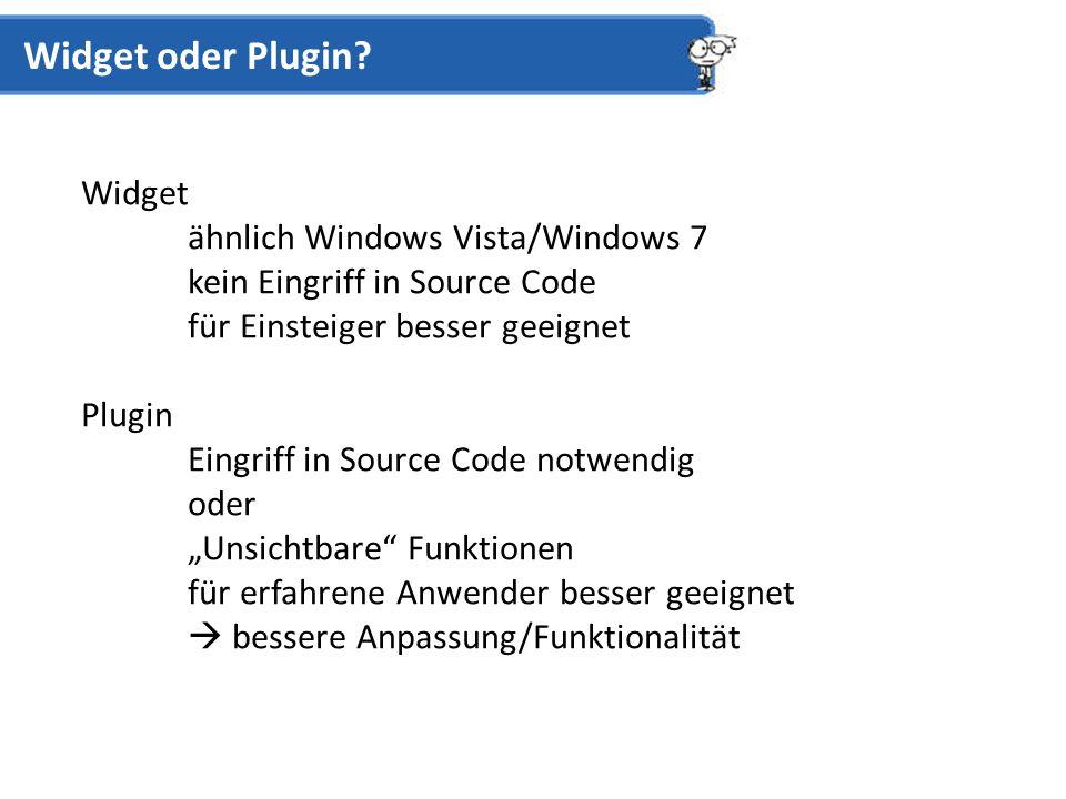 Widget ähnlich Windows Vista/Windows 7 kein Eingriff in Source Code für Einsteiger besser geeignet Plugin Eingriff in Source Code notwendig oder Unsichtbare Funktionen für erfahrene Anwender besser geeignet bessere Anpassung/Funktionalität Widget oder Plugin?