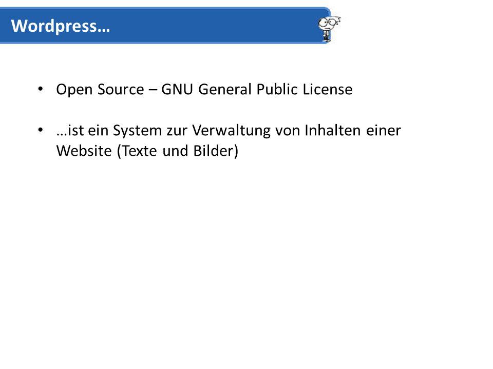Open Source – GNU General Public License …ist ein System zur Verwaltung von Inhalten einer Website (Texte und Bilder) Wordpress…