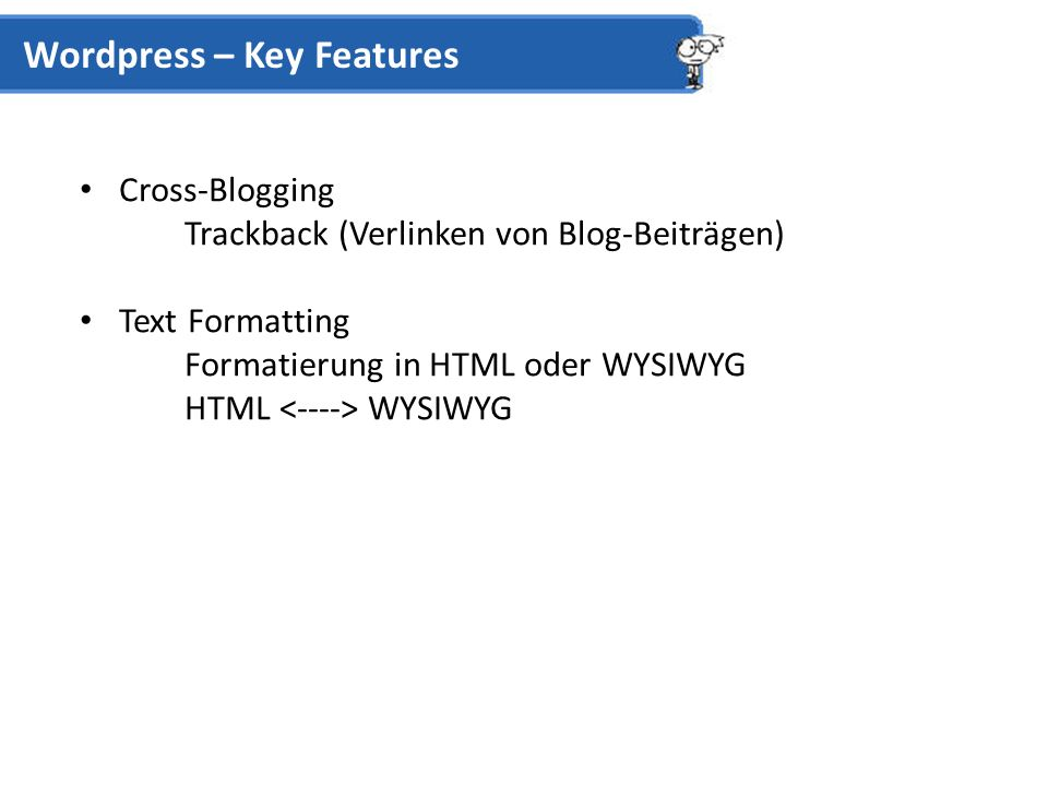 Cross-Blogging Trackback (Verlinken von Blog-Beiträgen) Text Formatting Formatierung in HTML oder WYSIWYG HTML WYSIWYG Wordpress – Key Features