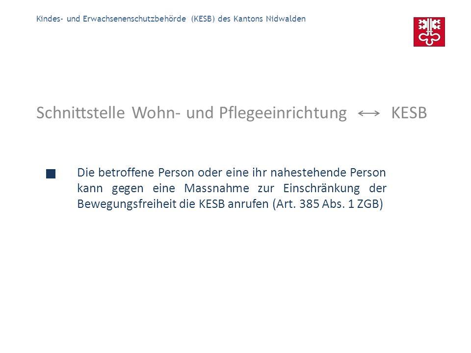 Kindes- und Erwachsenenschutzbehörde (KESB) des Kantons Nidwalden Schnittstelle Wohn- und Pflegeeinrichtung KESB Die KESB prüft die Massnahme zur Einschränkung der Bewegungs- freiheit (Art.