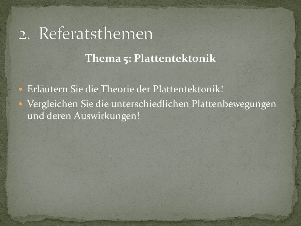 Thema 5: Plattentektonik Erläutern Sie die Theorie der Plattentektonik! Vergleichen Sie die unterschiedlichen Plattenbewegungen und deren Auswirkungen