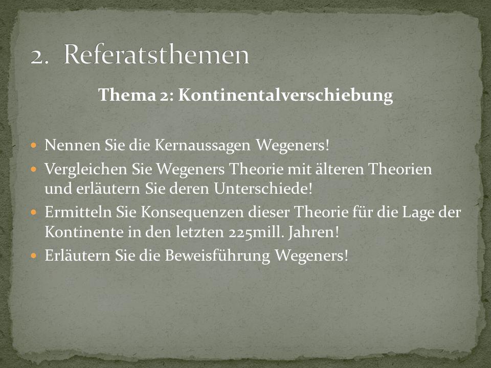 Thema 2: Kontinentalverschiebung Nennen Sie die Kernaussagen Wegeners! Vergleichen Sie Wegeners Theorie mit älteren Theorien und erläutern Sie deren U