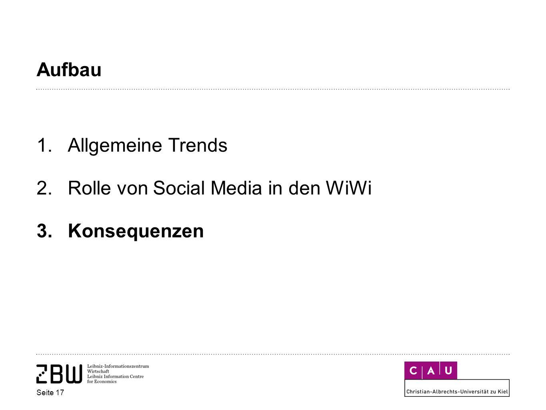 Aufbau 1.Allgemeine Trends 2.Rolle von Social Media in den WiWi 3.Konsequenzen Seite 17