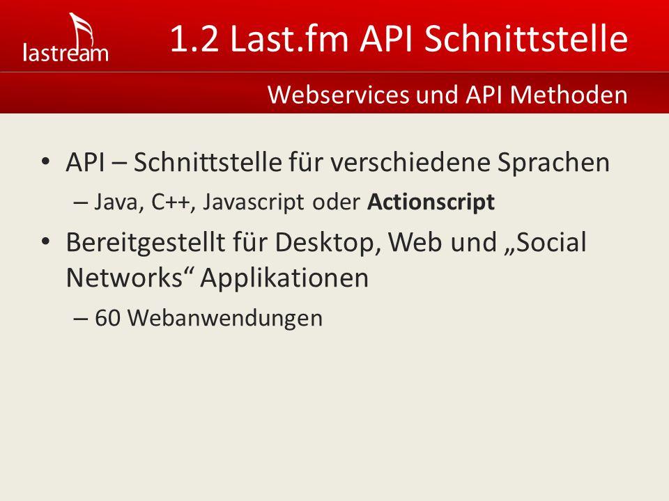 1.2 Last.fm API Schnittstelle API – Schnittstelle für verschiedene Sprachen – Java, C++, Javascript oder Actionscript Bereitgestellt für Desktop, Web und Social Networks Applikationen – 60 Webanwendungen Webservices und API Methoden
