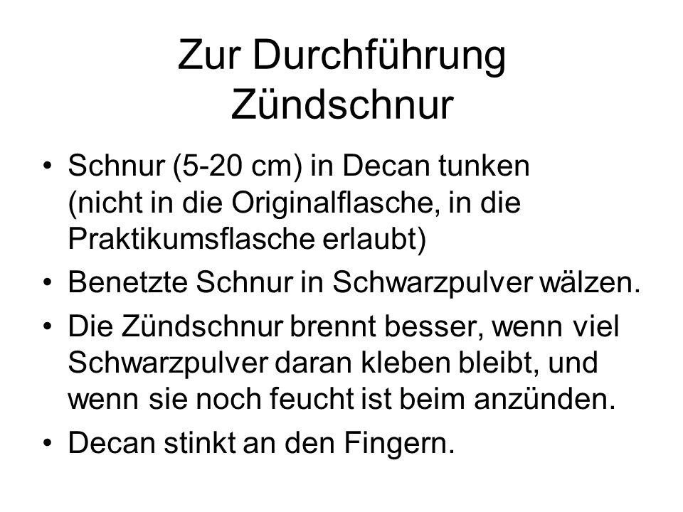 Zur Durchführung Zündschnur Schnur (5-20 cm) in Decan tunken (nicht in die Originalflasche, in die Praktikumsflasche erlaubt) Benetzte Schnur in Schwa